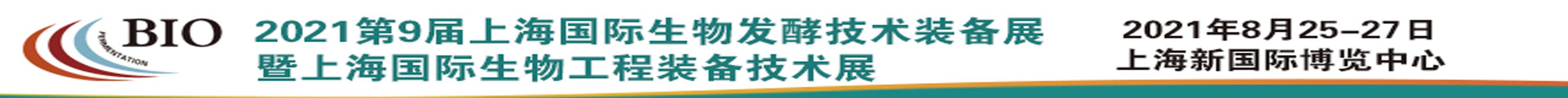 2021第九届上海国际生物发酵产品与技术装备展览会暨上海国际生物工程装备技术展